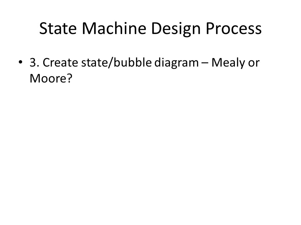 State Machine Design Process 3. Create state/bubble diagram – Mealy or Moore?
