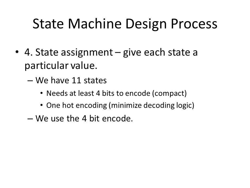State Machine Design Process 4. State assignment – give each state a particular value. – We have 11 states Needs at least 4 bits to encode (compact) O