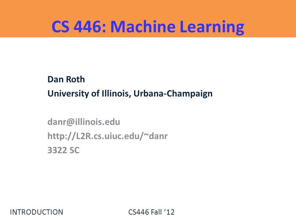 INTRODUCTIONCS446 Fall 12 CS 446: Machine Learning Dan Roth University of Illinois, Urbana-Champaign danr@illinois.edu http://L2R.cs.uiuc.edu/~danr 33