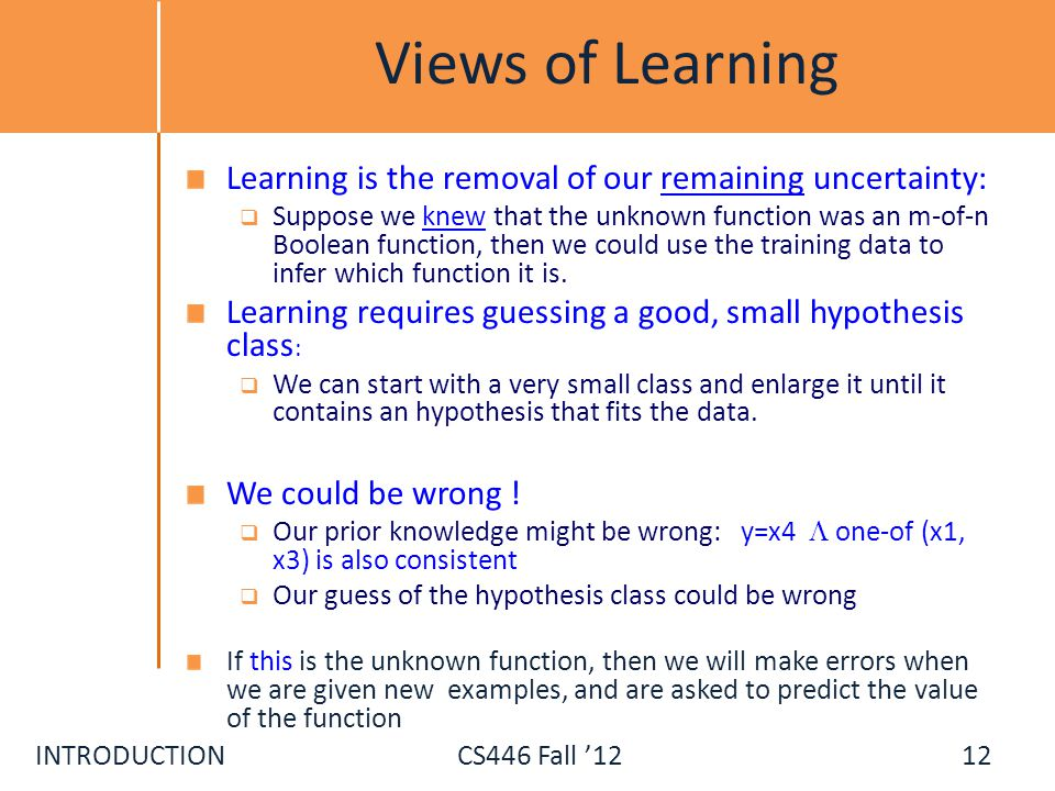 INTRODUCTIONCS446 Fall 12 Views of Learning Learning is the removal of our remaining uncertainty: Suppose we knew that the unknown function was an m-o