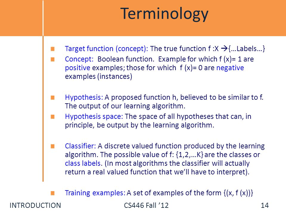 INTRODUCTIONCS446 Fall 12 Terminology Target function (concept): The true function f :X {…Labels…} Concept: Boolean function. Example for which f (x)=