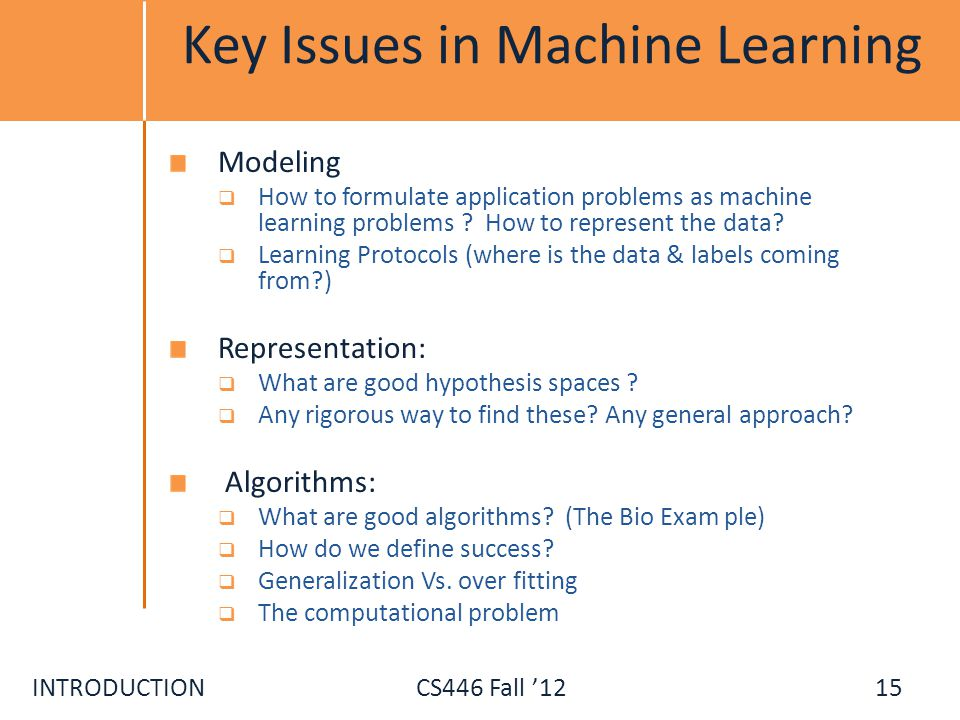 INTRODUCTIONCS446 Fall 12 Key Issues in Machine Learning Modeling How to formulate application problems as machine learning problems ? How to represen