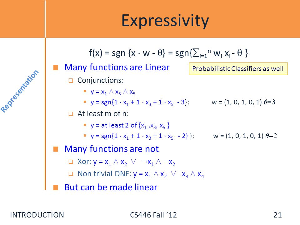 INTRODUCTIONCS446 Fall 12 Expressivity f(x) = sgn {x ¢ w - } = sgn{ i=1 n w i x i - } Many functions are Linear Conjunctions: y = x 1 Æ x 3 Æ x 5 y =