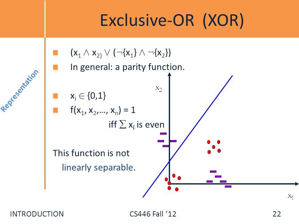 INTRODUCTIONCS446 Fall 12 Exclusive-OR (XOR) (x 1 Æ x 2) Ç ( : {x 1 } Æ : {x 2 }) In general: a parity function. x i 2 {0,1} f(x 1, x 2,…, x n ) = 1 i