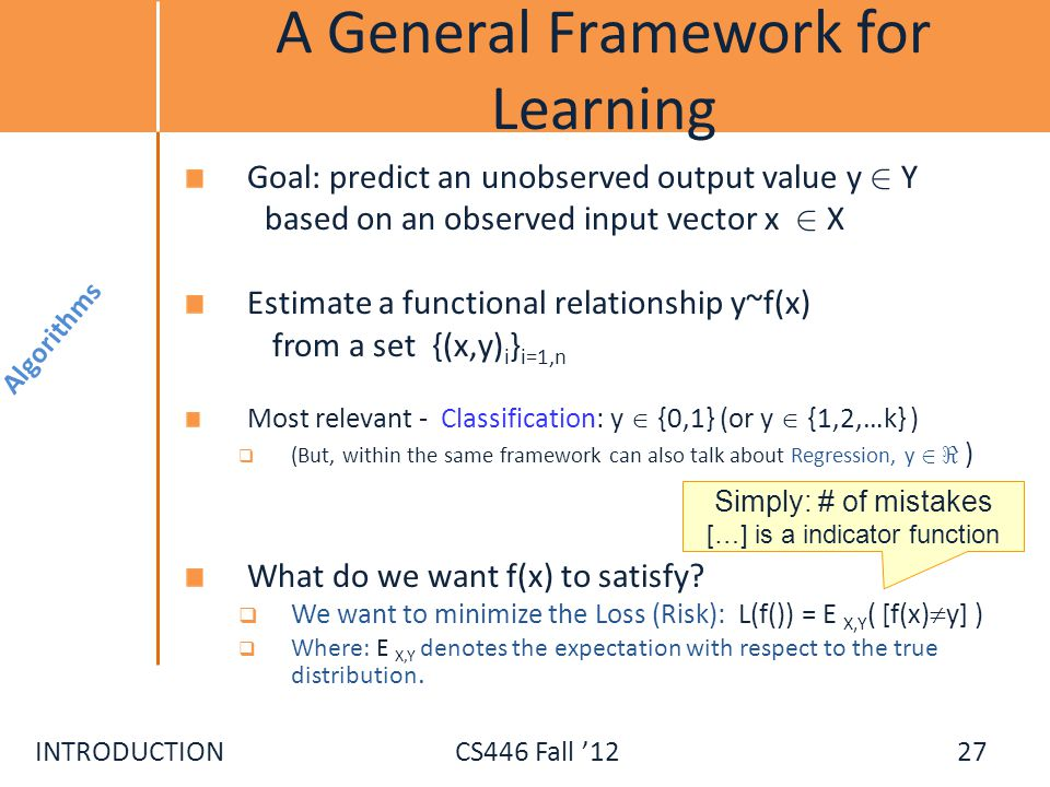 INTRODUCTIONCS446 Fall 12 A General Framework for Learning Goal: predict an unobserved output value y 2 Y based on an observed input vector x 2 X Esti