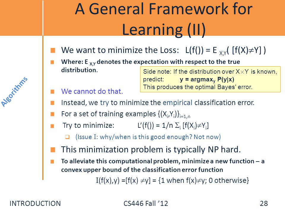 INTRODUCTIONCS446 Fall 12 A General Framework for Learning (II) We want to minimize the Loss: L(f()) = E X,Y ( [f(X) Y] ) Where: E X,Y denotes the exp