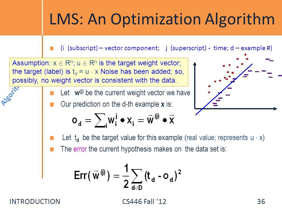 INTRODUCTIONCS446 Fall 12 LMS: An Optimization Algorithm (i (subscript) – vector component; j (superscript) - time; d – example #) Let w (j) be the cu