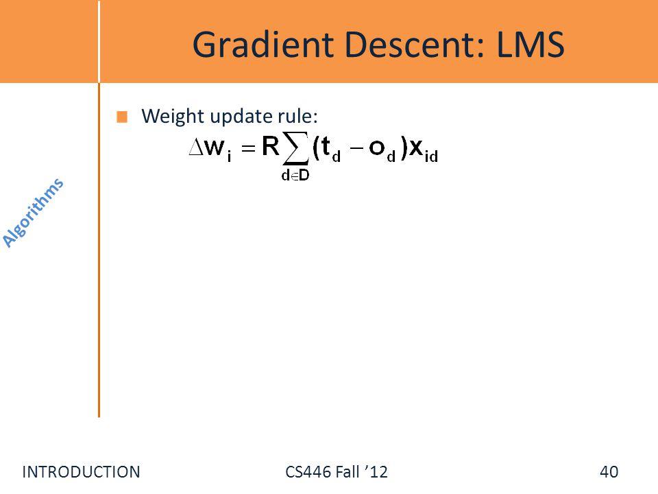 INTRODUCTIONCS446 Fall 12 Gradient Descent: LMS Weight update rule: Algorithms 40