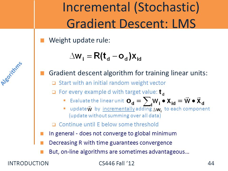 INTRODUCTIONCS446 Fall 12 Incremental (Stochastic) Gradient Descent: LMS Algorithms 44 Weight update rule: Gradient descent algorithm for training lin