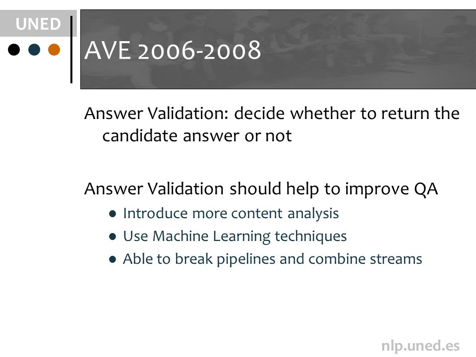 UNED nlp.uned.es AVE 2006-2008 Answer Validation: decide whether to return the candidate answer or not Answer Validation should help to improve QA Int