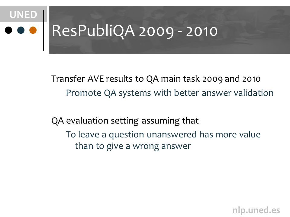 UNED nlp.uned.es ResPubliQA 2009 - 2010 Transfer AVE results to QA main task 2009 and 2010 Promote QA systems with better answer validation QA evaluation setting assuming that To leave a question unanswered has more value than to give a wrong answer