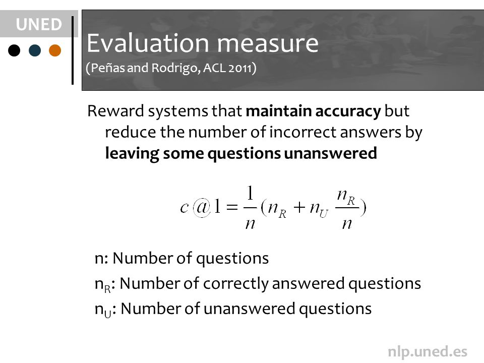 UNED nlp.uned.es Evaluation measure (Peñas and Rodrigo, ACL 2011) n: Number of questions n R : Number of correctly answered questions n U : Number of unanswered questions Reward systems that maintain accuracy but reduce the number of incorrect answers by leaving some questions unanswered