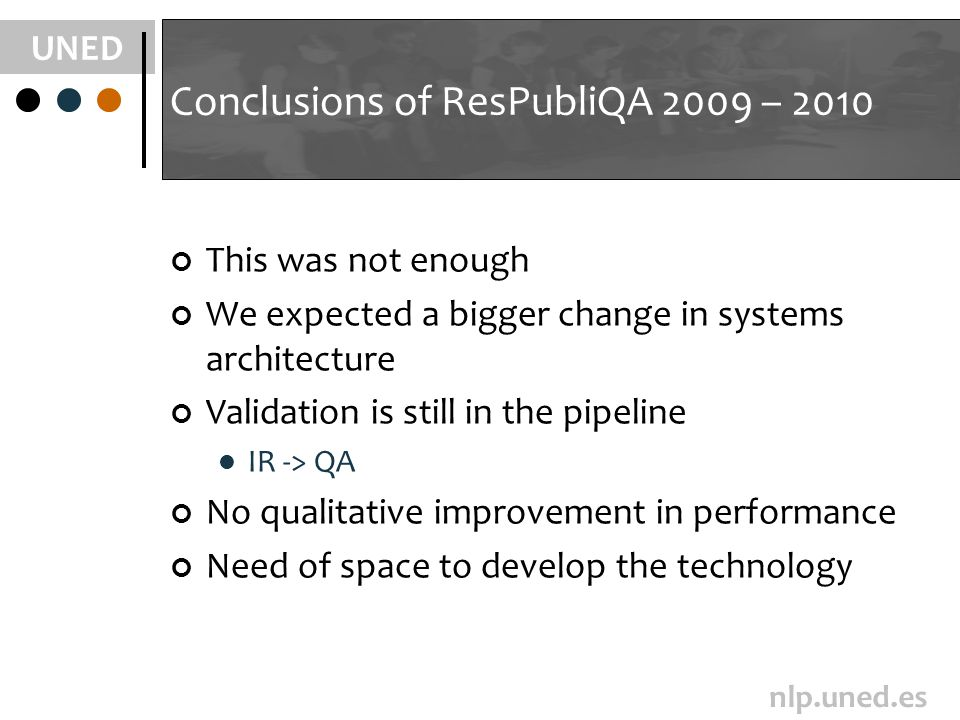 UNED nlp.uned.es Conclusions of ResPubliQA 2009 – 2010 This was not enough We expected a bigger change in systems architecture Validation is still in the pipeline IR -> QA No qualitative improvement in performance Need of space to develop the technology