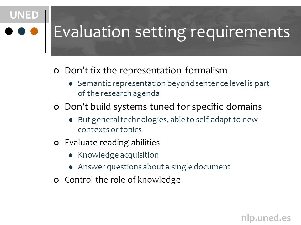 UNED nlp.uned.es Evaluation setting requirements Dont fix the representation formalism Semantic representation beyond sentence level is part of the research agenda Don t build systems tuned for specific domains But general technologies, able to self-adapt to new contexts or topics Evaluate reading abilities Knowledge acquisition Answer questions about a single document Control the role of knowledge