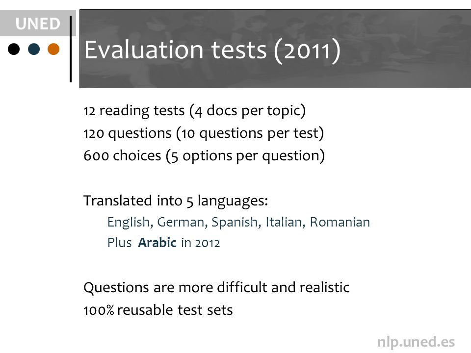 UNED nlp.uned.es Evaluation tests (2011) 12 reading tests (4 docs per topic) 120 questions (10 questions per test) 600 choices (5 options per question) Translated into 5 languages: English, German, Spanish, Italian, Romanian Plus Arabic in 2012 Questions are more difficult and realistic 100% reusable test sets