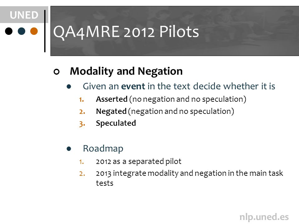 UNED nlp.uned.es QA4MRE 2012 Pilots Modality and Negation Given an event in the text decide whether it is 1.Asserted (no negation and no speculation) 2.Negated (negation and no speculation) 3.Speculated Roadmap 1.2012 as a separated pilot 2.2013 integrate modality and negation in the main task tests