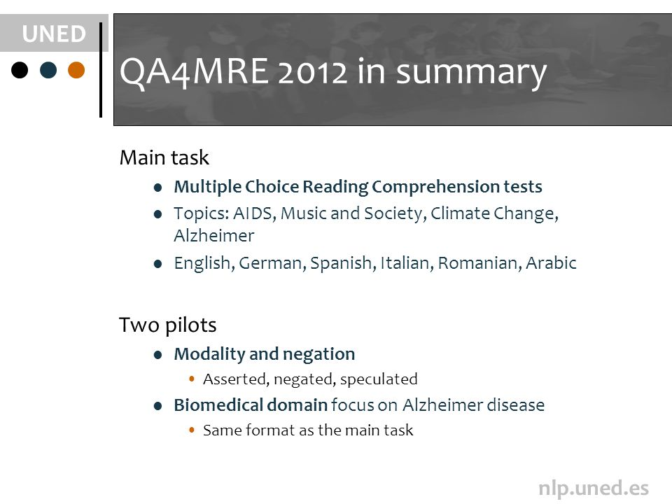 UNED nlp.uned.es QA4MRE 2012 in summary Main task Multiple Choice Reading Comprehension tests Topics: AIDS, Music and Society, Climate Change, Alzheim