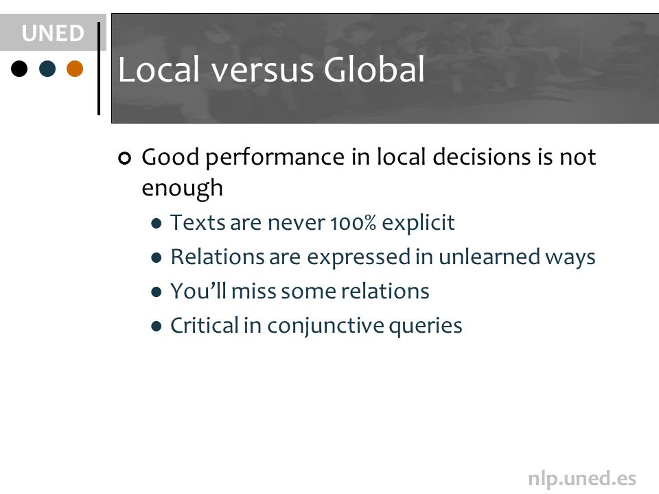 UNED nlp.uned.es Local versus Global Good performance in local decisions is not enough Texts are never 100% explicit Relations are expressed in unlearned ways Youll miss some relations Critical in conjunctive queries