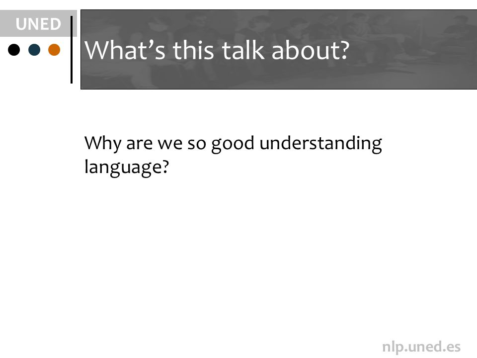 UNED nlp.uned.es Whats this talk about? Why are we so good understanding language?