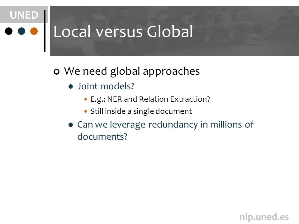 UNED nlp.uned.es Local versus Global We need global approaches Joint models? E.g.: NER and Relation Extraction? Still inside a single document Can we