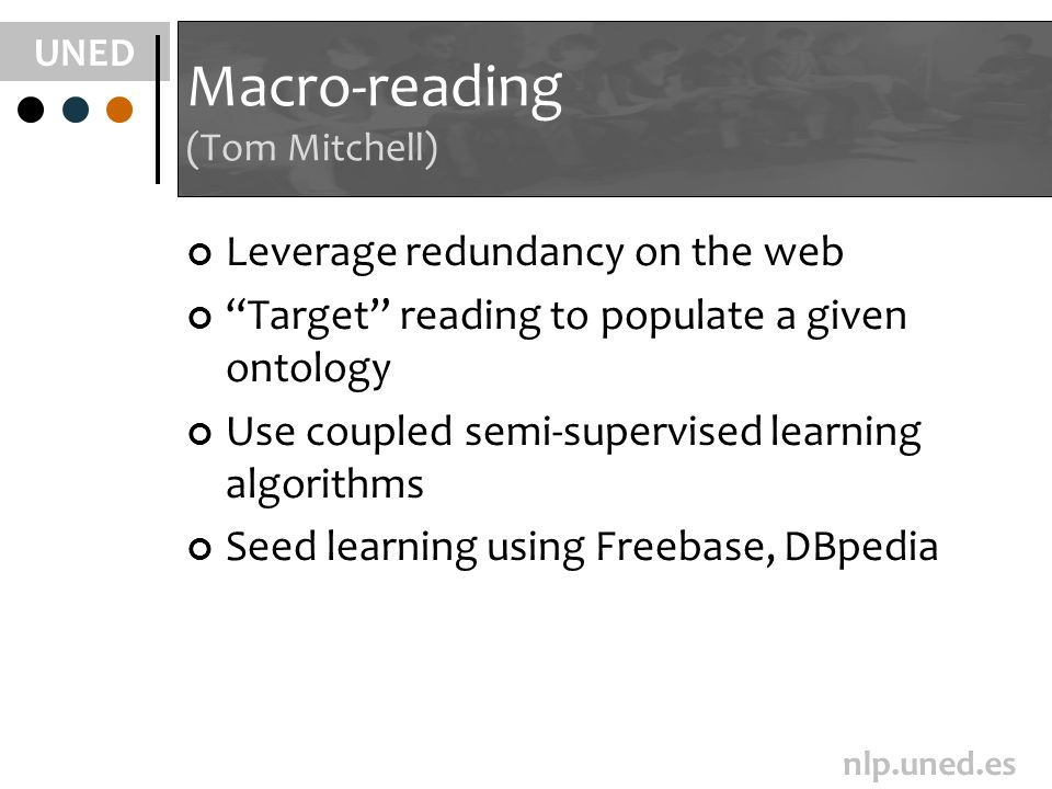 UNED nlp.uned.es Macro-reading (Tom Mitchell) Leverage redundancy on the web Target reading to populate a given ontology Use coupled semi-supervised learning algorithms Seed learning using Freebase, DBpedia