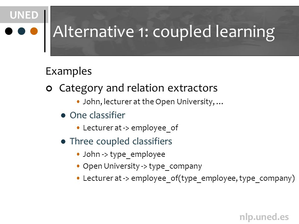 UNED nlp.uned.es Alternative 1: coupled learning Examples Category and relation extractors John, lecturer at the Open University, … One classifier Lecturer at -> employee_of Three coupled classifiers John -> type_employee Open University -> type_company Lecturer at -> employee_of(type_employee, type_company)