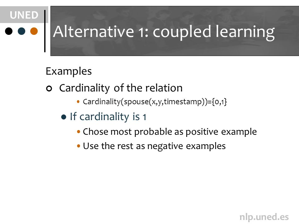 UNED nlp.uned.es Alternative 1: coupled learning Examples Cardinality of the relation Cardinality(spouse(x,y,timestamp))={0,1} If cardinality is 1 Chose most probable as positive example Use the rest as negative examples