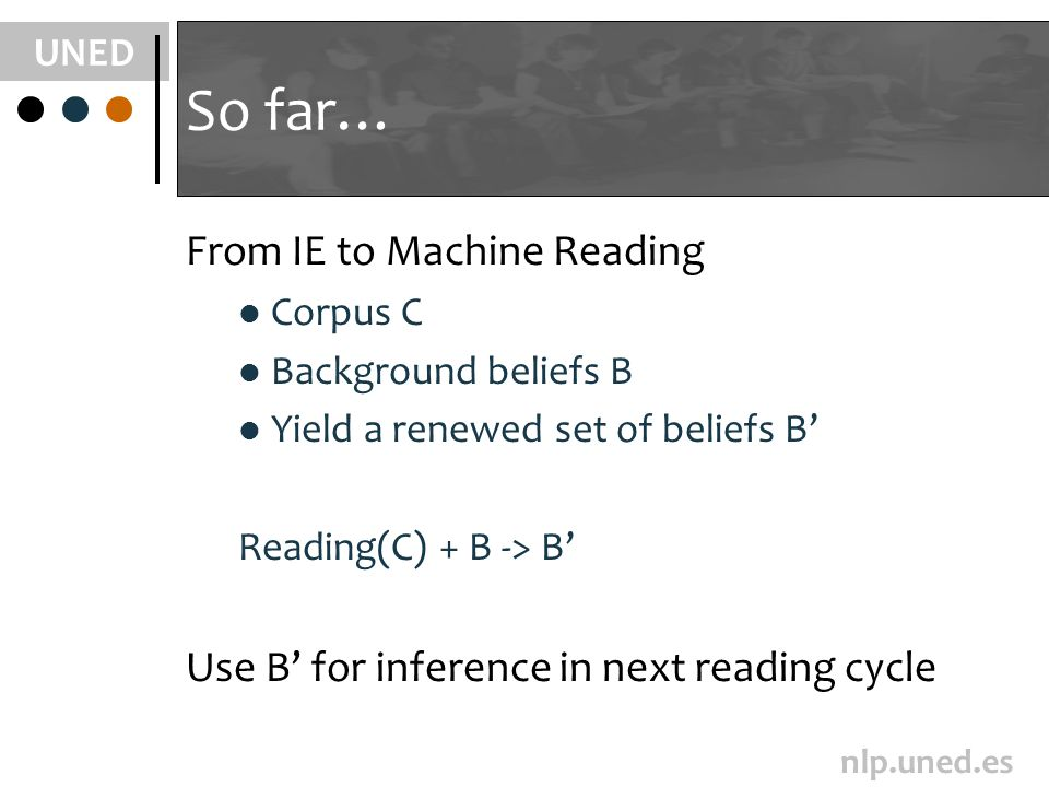 UNED nlp.uned.es So far… From IE to Machine Reading Corpus C Background beliefs B Yield a renewed set of beliefs B Reading(C) + B -> B Use B for inference in next reading cycle