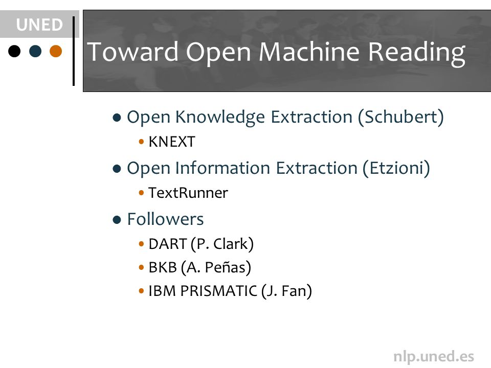 UNED nlp.uned.es Toward Open Machine Reading Open Knowledge Extraction (Schubert) KNEXT Open Information Extraction (Etzioni) TextRunner Followers DART (P.