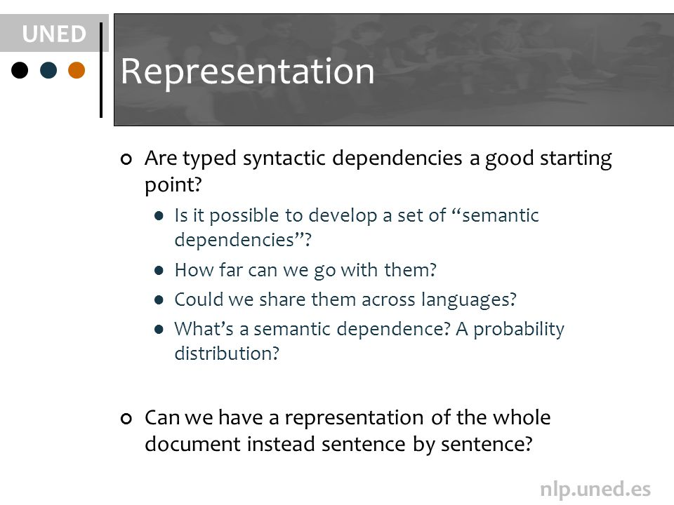 UNED nlp.uned.es Representation Are typed syntactic dependencies a good starting point? Is it possible to develop a set of semantic dependencies? How