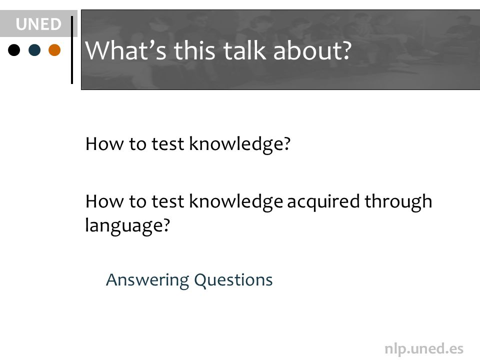 UNED nlp.uned.es Whats this talk about. How to test knowledge.