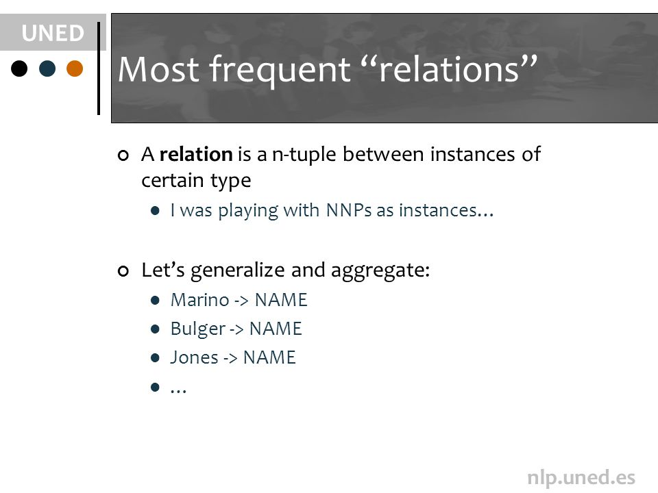 UNED nlp.uned.es Most frequent relations A relation is a n-tuple between instances of certain type I was playing with NNPs as instances… Lets generalize and aggregate: Marino -> NAME Bulger -> NAME Jones -> NAME …