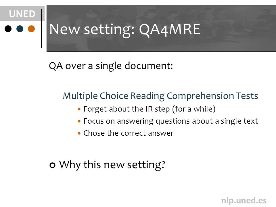 UNED nlp.uned.es New setting: QA4MRE QA over a single document: Multiple Choice Reading Comprehension Tests Forget about the IR step (for a while) Focus on answering questions about a single text Chose the correct answer Why this new setting