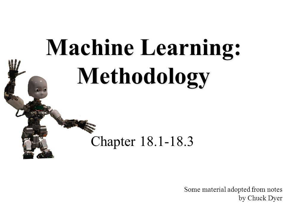 Machine Learning: Methodology Chapter 18.1-18.3 Some material adopted from notes by Chuck Dyer