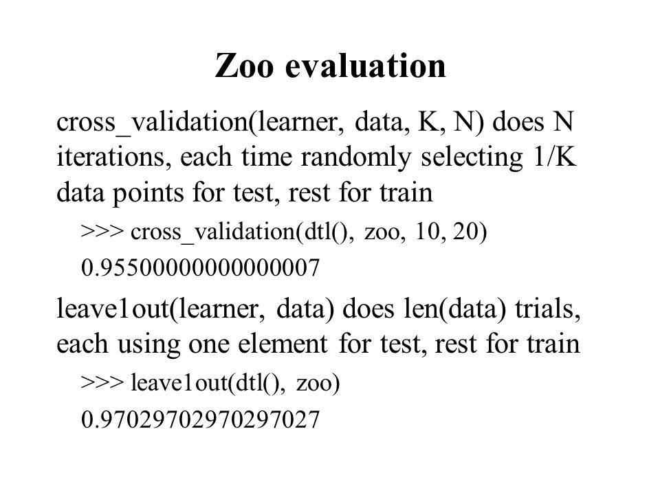 Zoo evaluation cross_validation(learner, data, K, N) does N iterations, each time randomly selecting 1/K data points for test, rest for train >>> cross_validation(dtl(), zoo, 10, 20) 0.95500000000000007 leave1out(learner, data) does len(data) trials, each using one element for test, rest for train >>> leave1out(dtl(), zoo) 0.97029702970297027