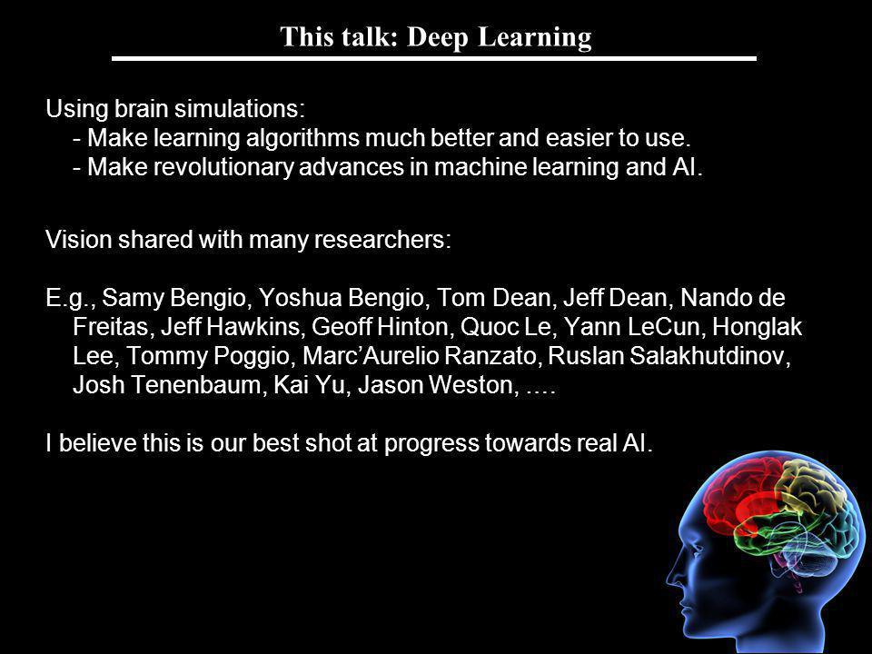Andrew Ng This talk: Deep Learning Using brain simulations: - Make learning algorithms much better and easier to use.