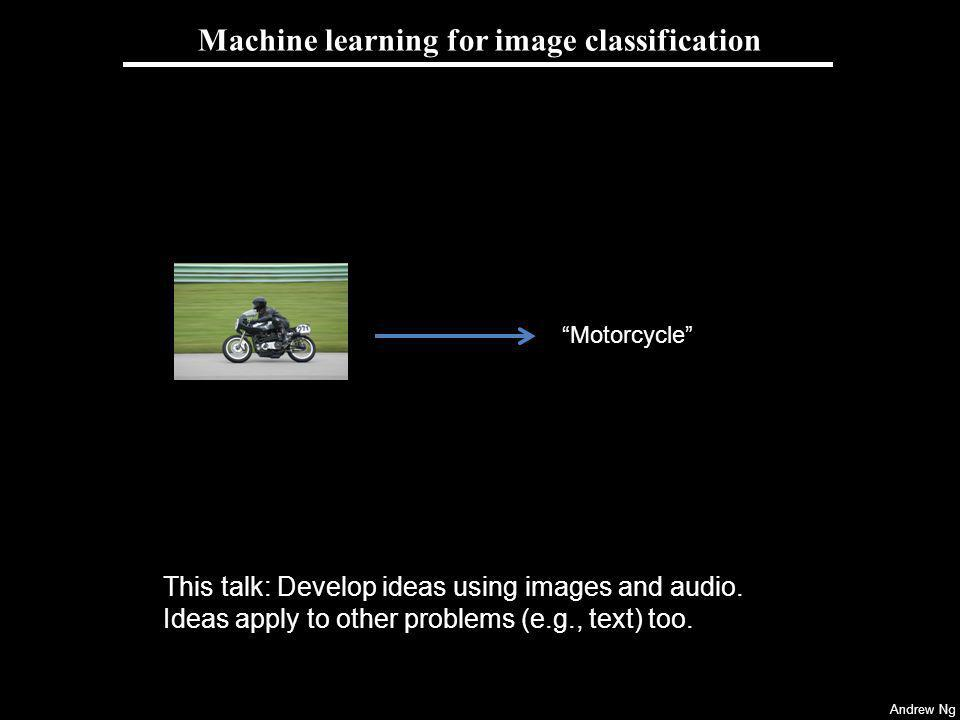 Andrew Ng Machine learning for image classification Motorcycle This talk: Develop ideas using images and audio. Ideas apply to other problems (e.g., t