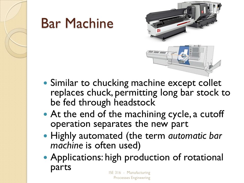 ISE 316 - Manufacturing Processes Engineering Bar Machine Similar to chucking machine except collet replaces chuck, permitting long bar stock to be fe