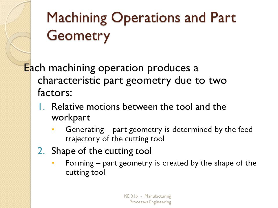 ISE 316 - Manufacturing Processes Engineering Machining Operations and Part Geometry Each machining operation produces a characteristic part geometry