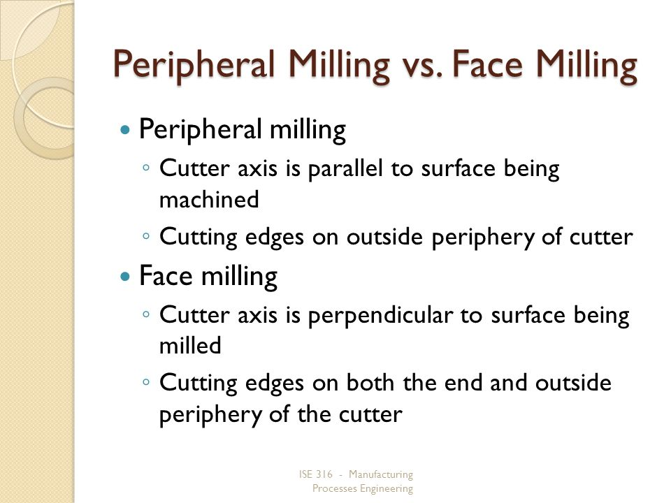 ISE 316 - Manufacturing Processes Engineering Peripheral Milling vs. Face Milling Peripheral milling Cutter axis is parallel to surface being machined