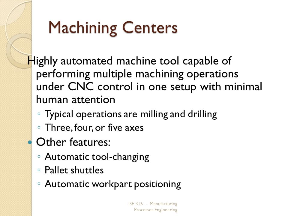 ISE 316 - Manufacturing Processes Engineering Machining Centers Highly automated machine tool capable of performing multiple machining operations unde