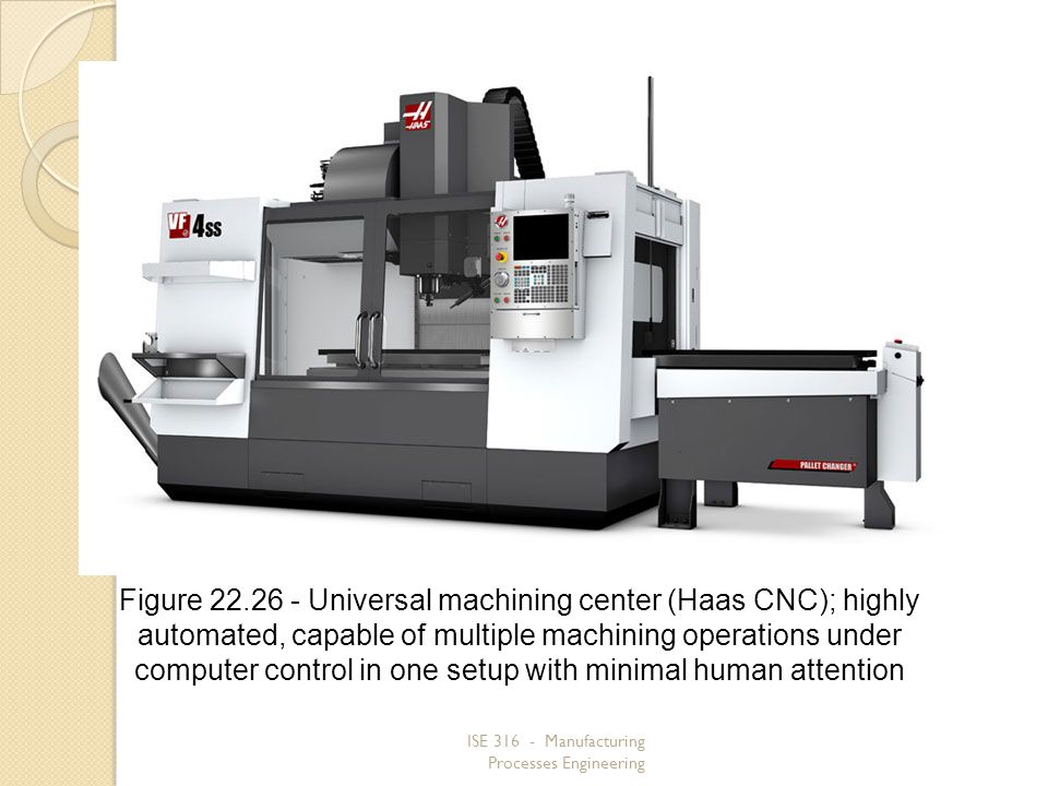 ISE 316 - Manufacturing Processes Engineering Figure 22.26 Universal machining center (Haas CNC); highly automated, capable of multiple machining oper