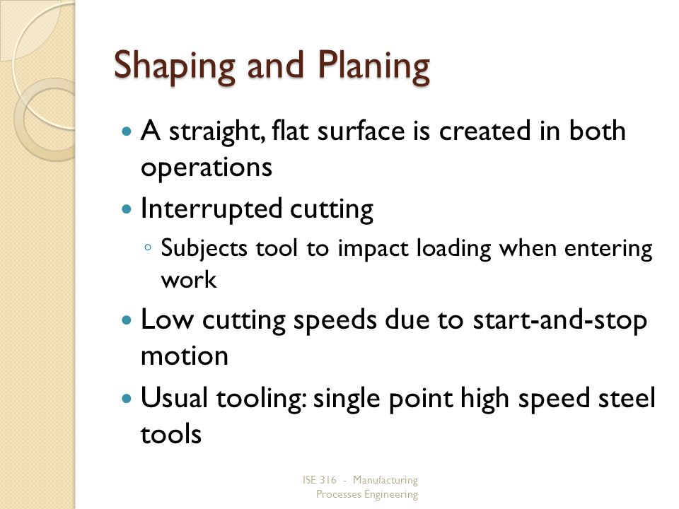 ISE 316 - Manufacturing Processes Engineering Shaping and Planing A straight, flat surface is created in both operations Interrupted cutting Subjects