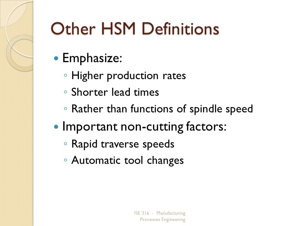ISE 316 - Manufacturing Processes Engineering Other HSM Definitions Emphasize: Higher production rates Shorter lead times Rather than functions of spi