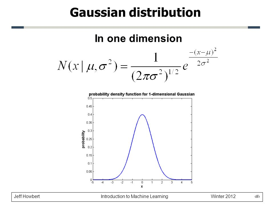 Jeff Howbert Introduction to Machine Learning Winter 2012 4 Gaussian distribution In one dimension Normalizing constant: insures that distribution integrates to 1 Controls width of curve Causes pdf to decrease as distance from center increases