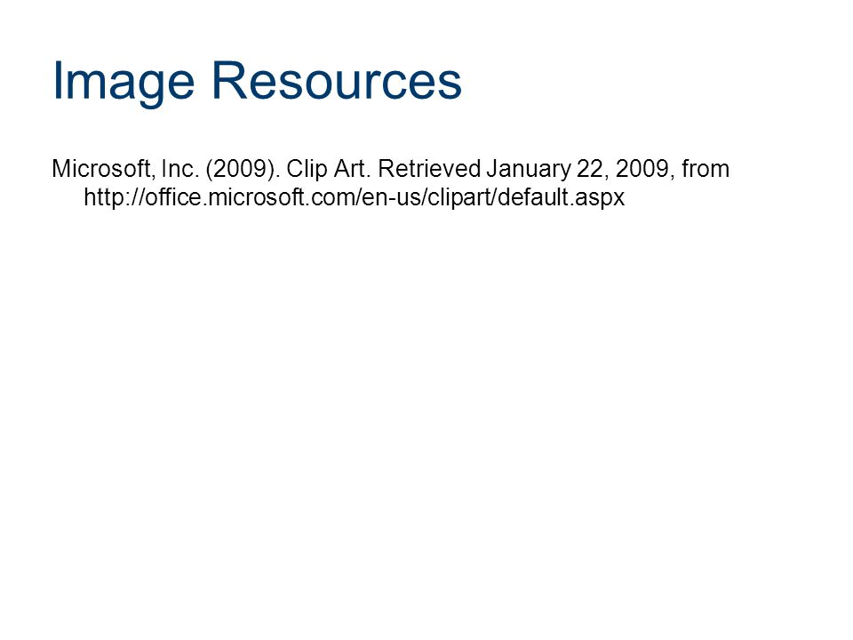 Image Resources Microsoft, Inc. (2009). Clip Art. Retrieved January 22, 2009, from http://office.microsoft.com/en-us/clipart/default.aspx