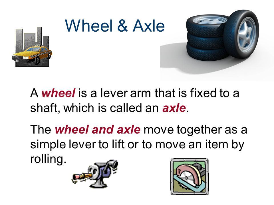 A wheel is a lever arm that is fixed to a shaft, which is called an axle. The wheel and axle move together as a simple lever to lift or to move an ite