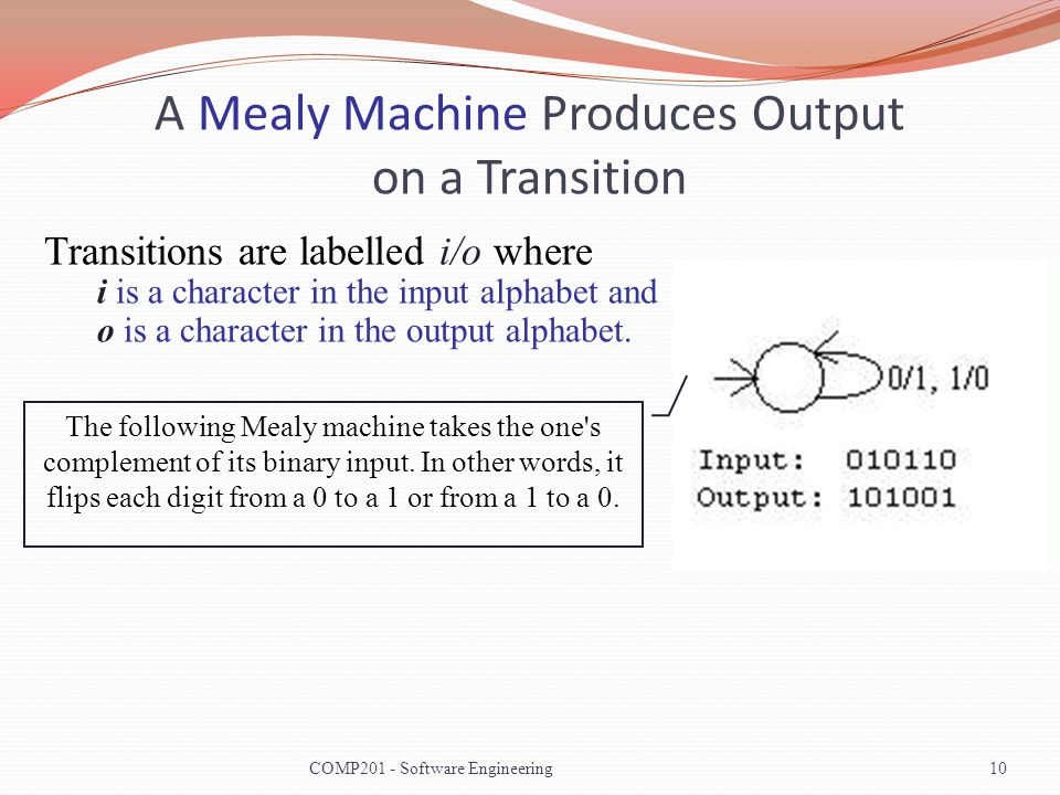 A Mealy Machine Produces Output on a Transition The following Mealy machine takes the one's complement of its binary input. In other words, it flips e