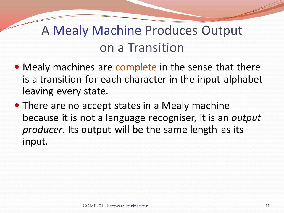 A Mealy Machine Produces Output on a Transition Mealy machines are complete in the sense that there is a transition for each character in the input alphabet leaving every state.