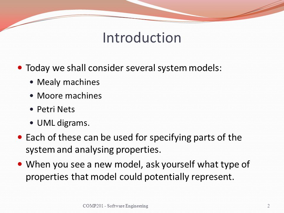 Introduction Today we shall consider several system models: Mealy machines Moore machines Petri Nets UML digrams. Each of these can be used for specif